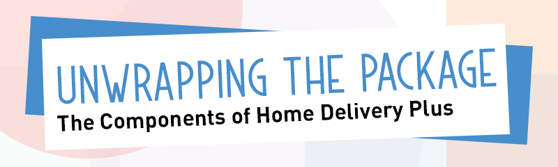 Unwrapping the Package - The Components of Home Delivery Plus
